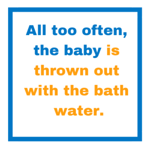 All too often, the baby is thrown out with the bath water.