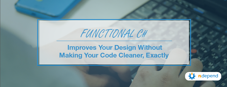 Functional C# Improves Your Design without Making Your Code Cleaner, Exactly