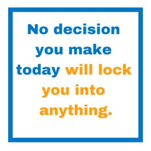 No decision you make today will lock you into anything.