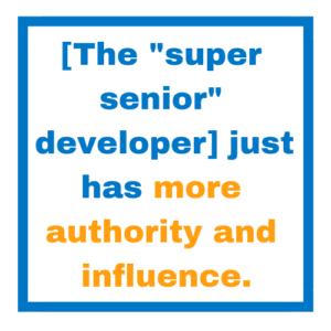 "[The ""super senior"" developer] just has more authority and influence."