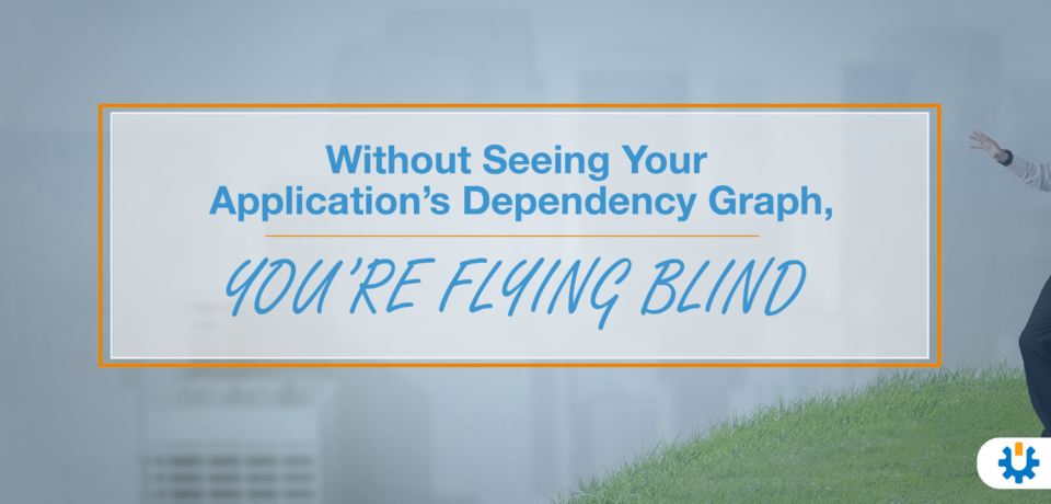 Without Seeing Your Application's Dependency Graph, You're Flying Blind