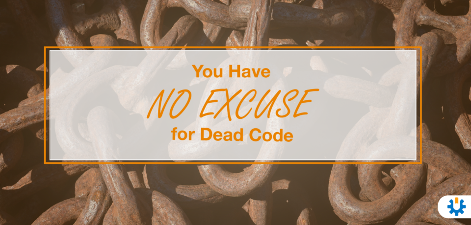 You have no excuse for dead code.