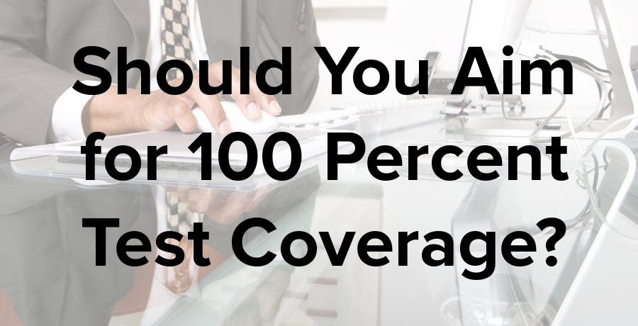 should you aim for 100% test code coverage?