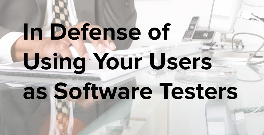 in defense of using your users as software testers
